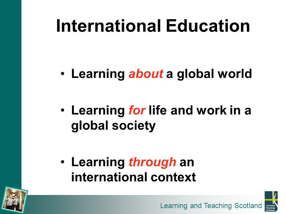 Learning and Teaching Scotland Learning about a global world Learning for life and work in a global society Learning through an international context