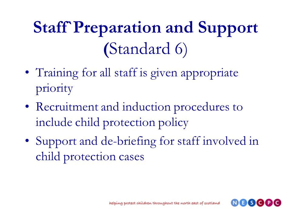 Staff`Preparation and Support (Standard 6) Training for all staff is given appropriate priority Recruitment and induction procedures to include child protection policy Support and de-briefing for staff involved in child protection cases