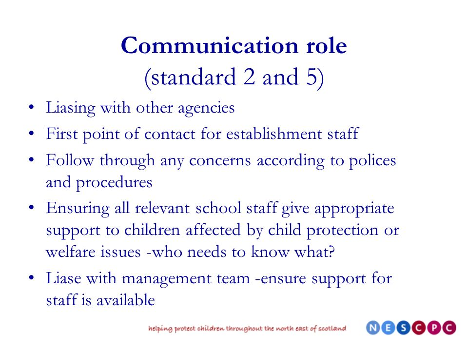 Communication role (standard 2 and 5) Liasing with other agencies First point of contact for establishment staff Follow through any concerns according to polices and procedures Ensuring all relevant school staff give appropriate support to children affected by child protection or welfare issues -who needs to know what.