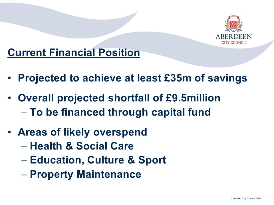 Aberdeen City Council 2008 Projected to achieve at least £35m of savings Overall projected shortfall of £9.5million –To be financed through capital fund Areas of likely overspend –Health & Social Care –Education, Culture & Sport –Property Maintenance Current Financial Position