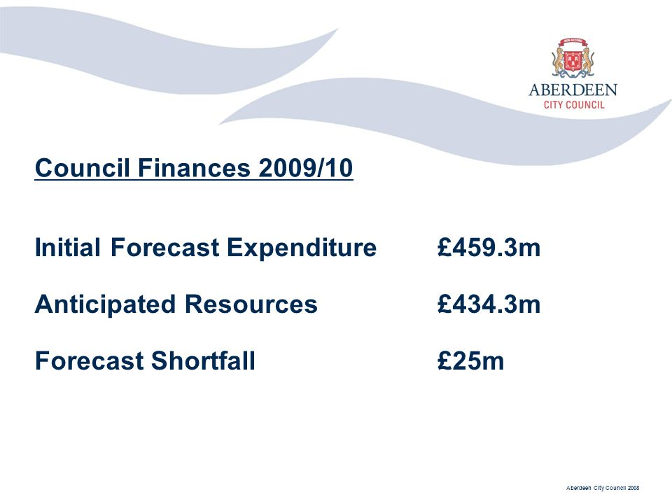 Aberdeen City Council 2008 Council Finances 2009/10 Initial Forecast Expenditure£459.3m Anticipated Resources£434.3m Forecast Shortfall£25m