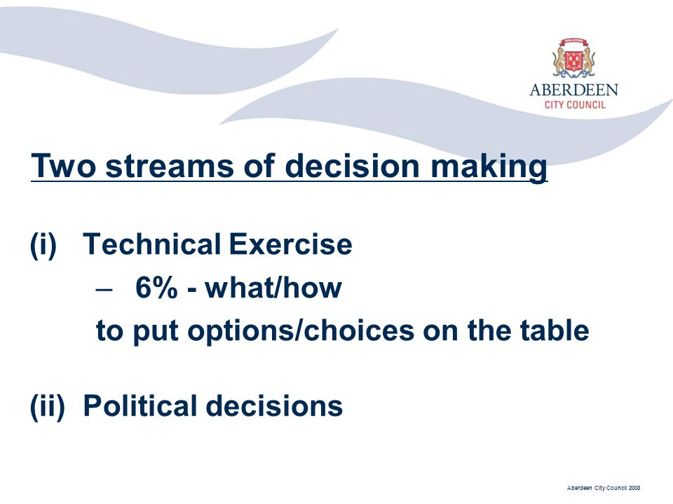 Aberdeen City Council 2008 (i)Technical Exercise –6% - what/how to put options/choices on the table (ii)Political decisions Two streams of decision making