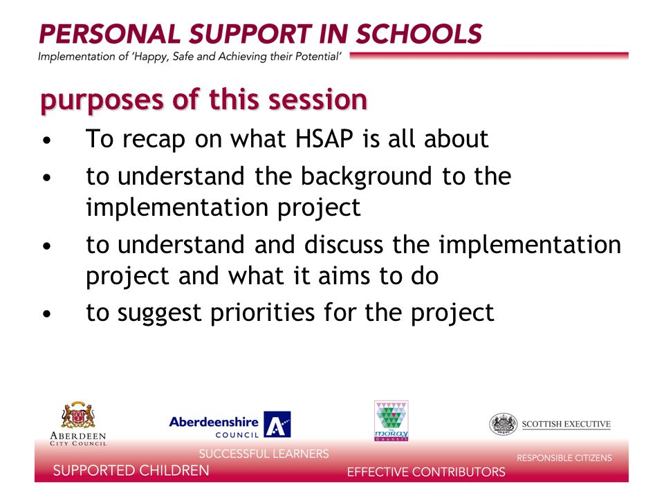 purposes of this session To recap on what HSAP is all about to understand the background to the implementation project to understand and discuss the implementation project and what it aims to do to suggest priorities for the project