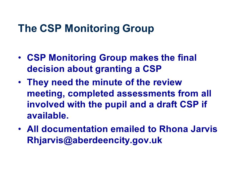 The CSP Monitoring Group CSP Monitoring Group makes the final decision about granting a CSP They need the minute of the review meeting, completed assessments from all involved with the pupil and a draft CSP if available.
