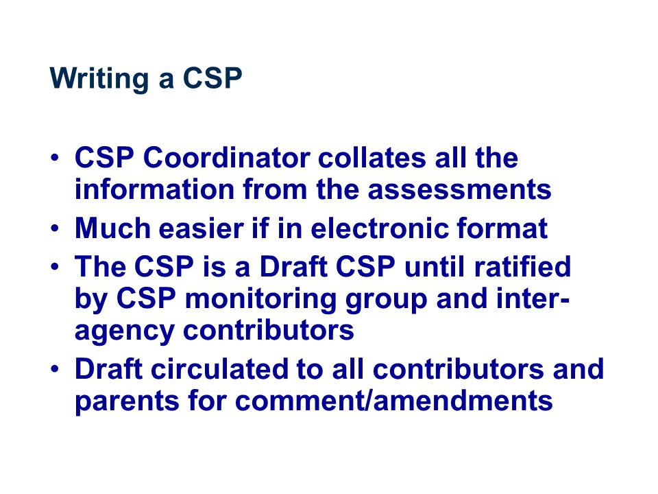 Writing a CSP CSP Coordinator collates all the information from the assessments Much easier if in electronic format The CSP is a Draft CSP until ratified by CSP monitoring group and inter- agency contributors Draft circulated to all contributors and parents for comment/amendments