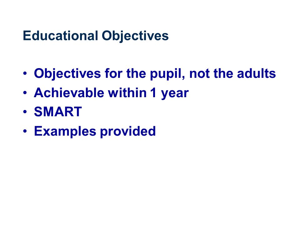 Educational Objectives Objectives for the pupil, not the adults Achievable within 1 year SMART Examples provided