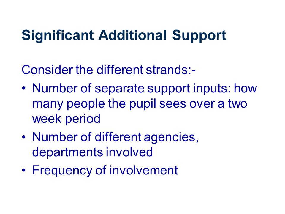 Significant Additional Support Consider the different strands:- Number of separate support inputs: how many people the pupil sees over a two week period Number of different agencies, departments involved Frequency of involvement