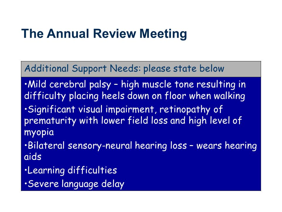 Additional Support Needs: please state below Mild cerebral palsy – high muscle tone resulting in difficulty placing heels down on floor when walking Significant visual impairment, retinopathy of prematurity with lower field loss and high level of myopia Bilateral sensory-neural hearing loss – wears hearing aids Learning difficulties Severe language delay