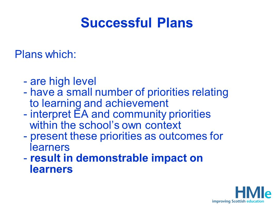 Successful Plans Plans which: - are high level - have a small number of priorities relating to learning and achievement - interpret EA and community priorities within the schools own context - present these priorities as outcomes for learners - result in demonstrable impact on learners