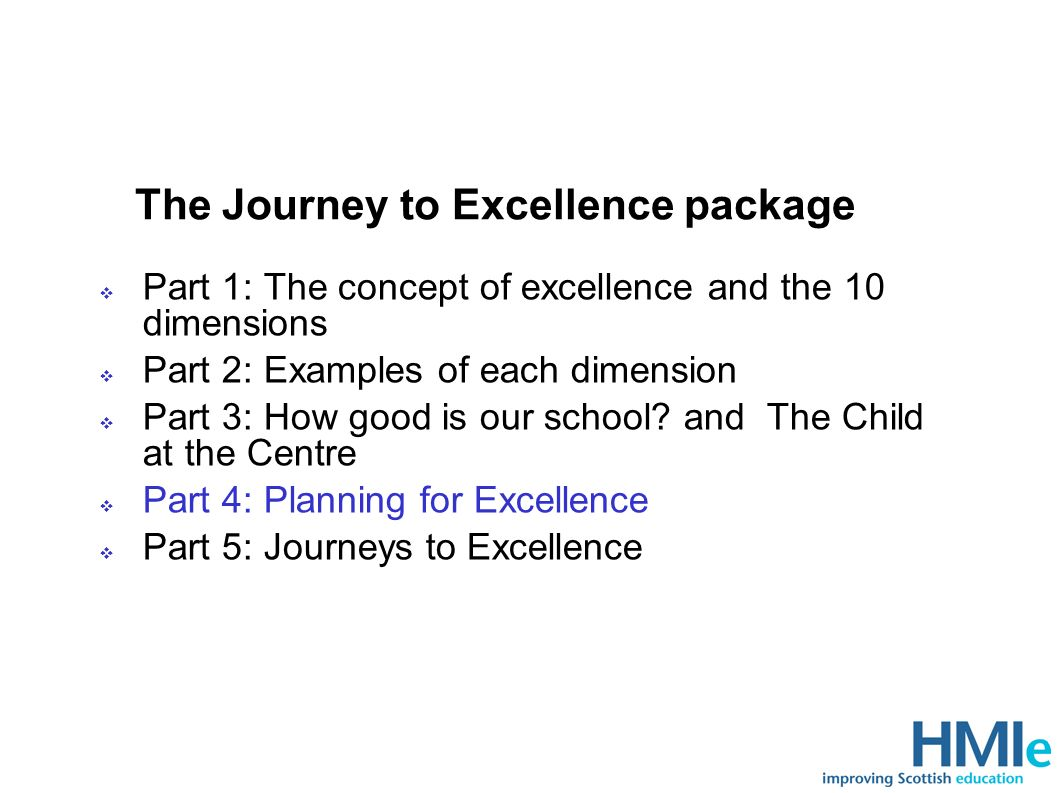 The Journey to Excellence package Part 1: The concept of excellence and the 10 dimensions Part 2: Examples of each dimension Part 3: How good is our school.
