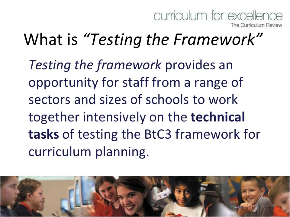 What is Testing the Framework Testing the framework provides an opportunity for staff from a range of sectors and sizes of schools to work together in