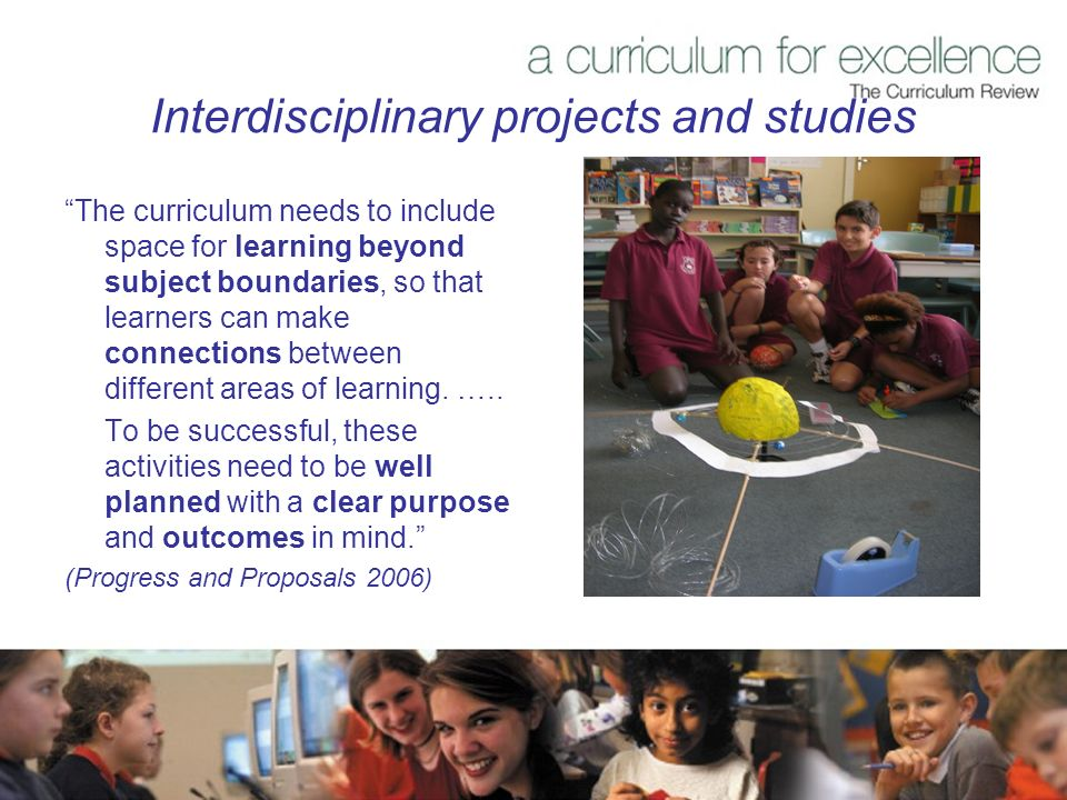 Interdisciplinary projects and studies The curriculum needs to include space for learning beyond subject boundaries, so that learners can make connections between different areas of learning.