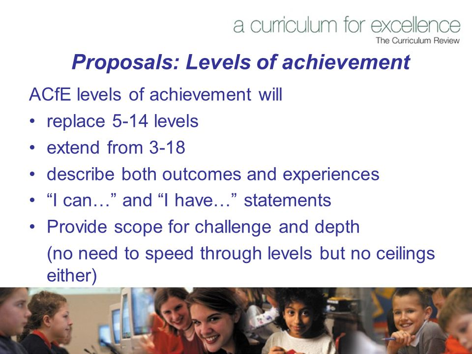 Proposals: Levels of achievement ACfE levels of achievement will replace 5-14 levels extend from 3-18 describe both outcomes and experiences I can… and I have… statements Provide scope for challenge and depth (no need to speed through levels but no ceilings either)