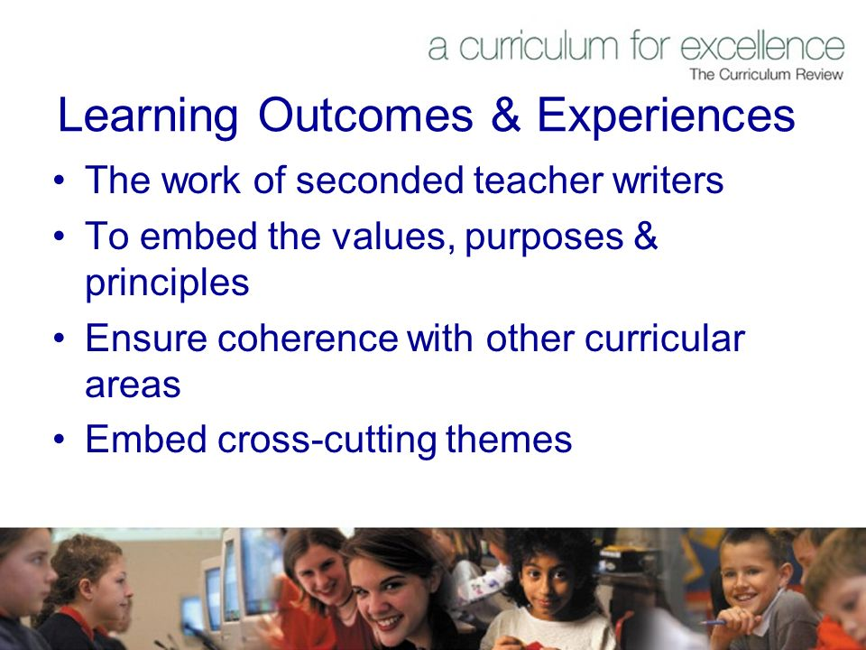 Learning Outcomes & Experiences The work of seconded teacher writers To embed the values, purposes & principles Ensure coherence with other curricular areas Embed cross-cutting themes