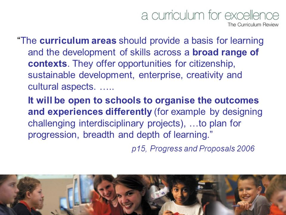 The curriculum areas should provide a basis for learning and the development of skills across a broad range of contexts.
