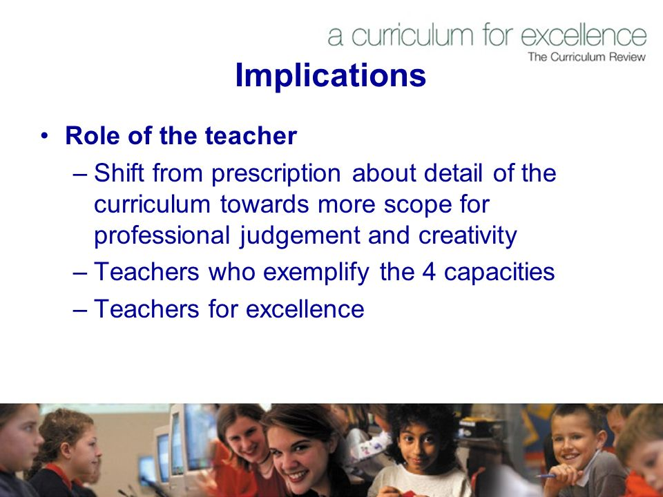 Implications Role of the teacher –Shift from prescription about detail of the curriculum towards more scope for professional judgement and creativity –Teachers who exemplify the 4 capacities –Teachers for excellence
