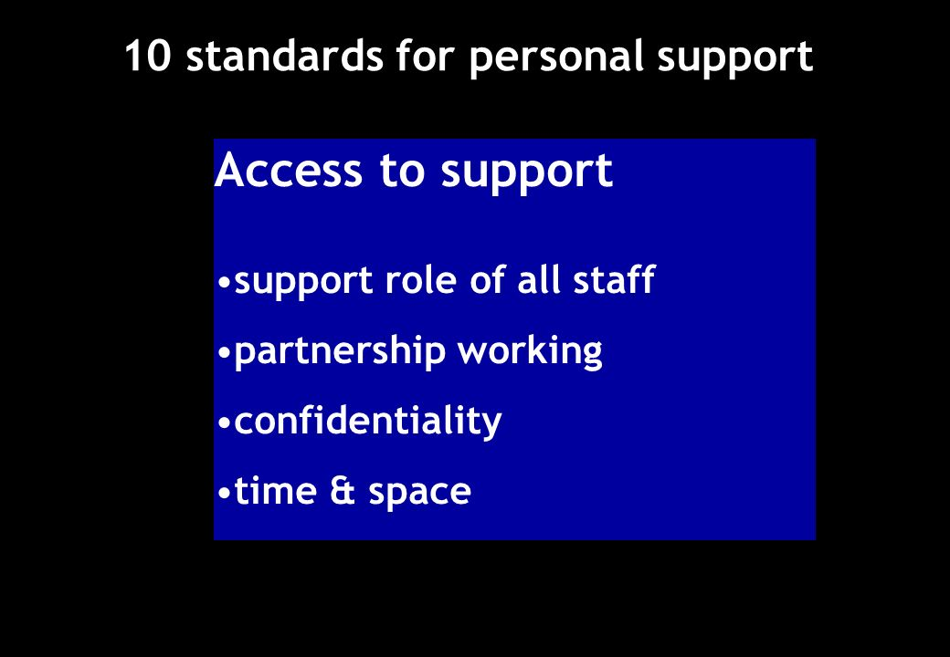 10 standards for personal support Access to support support role of all staff partnership working confidentiality time & space