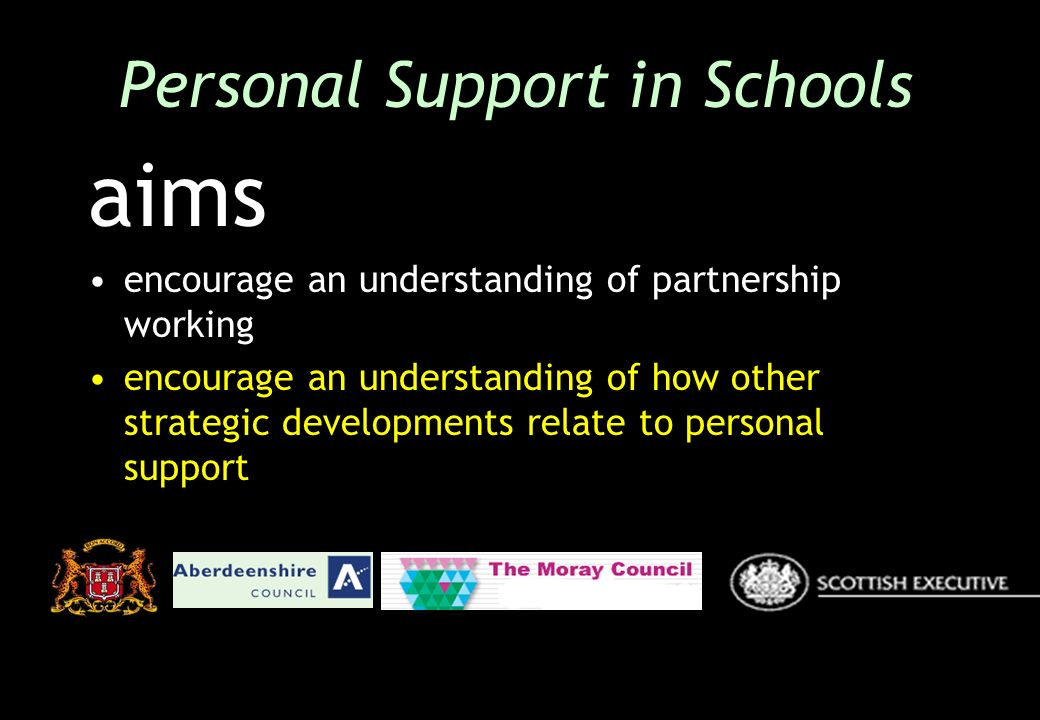 aims encourage an understanding of partnership working encourage an understanding of how other strategic developments relate to personal support Personal Support in Schools