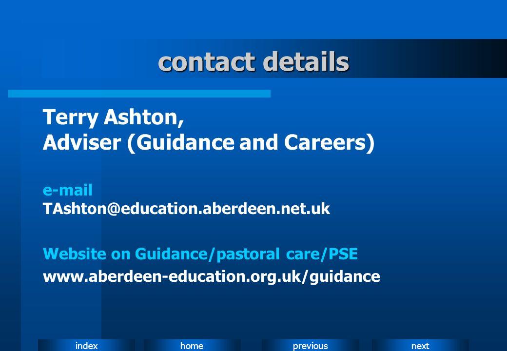 nextpreviousindexhome contact details Terry Ashton, Adviser (Guidance and Careers) e-mail TAshton@education.aberdeen.net.uk Website on Guidance/pastor