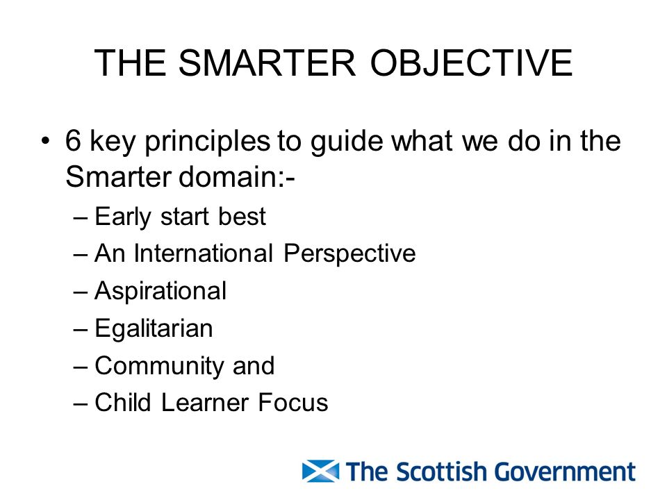 THE SMARTER OBJECTIVE 6 key principles to guide what we do in the Smarter domain:- –Early start best –An International Perspective –Aspirational –Egalitarian –Community and –Child Learner Focus