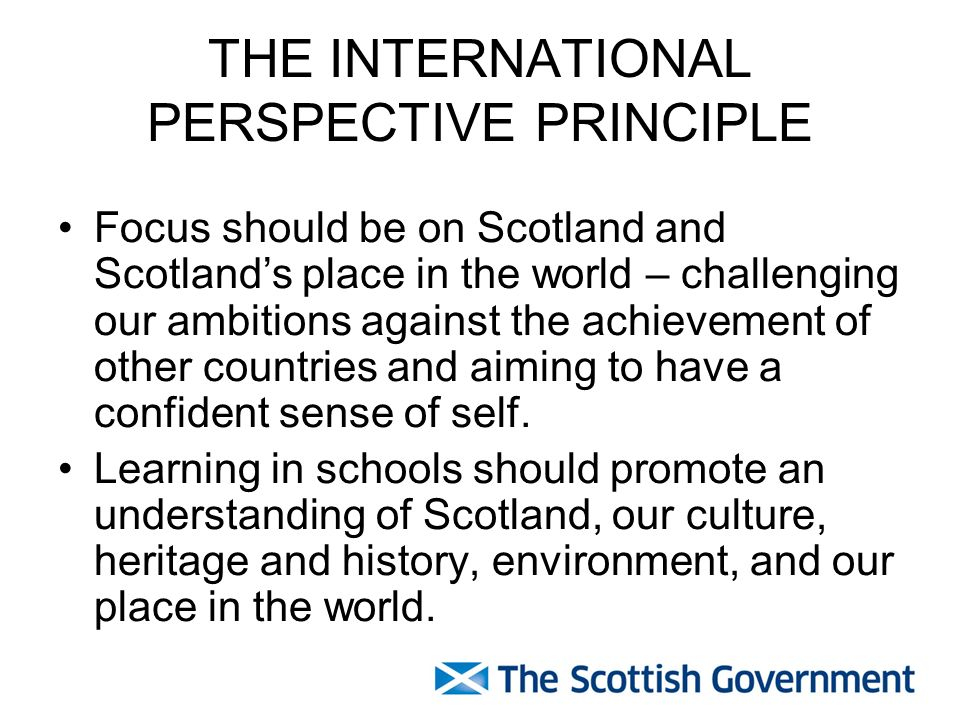THE INTERNATIONAL PERSPECTIVE PRINCIPLE Focus should be on Scotland and Scotlands place in the world – challenging our ambitions against the achievement of other countries and aiming to have a confident sense of self.