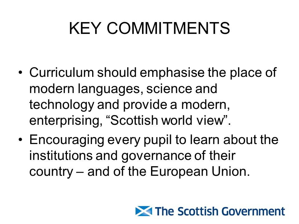 KEY COMMITMENTS Curriculum should emphasise the place of modern languages, science and technology and provide a modern, enterprising, Scottish world view.