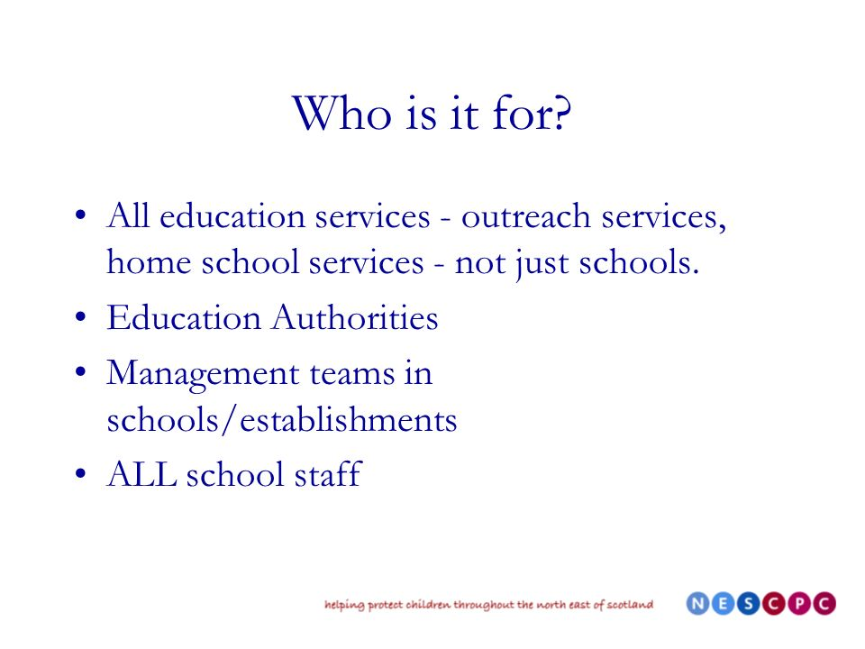 Who is it for? All education services - outreach services, home school services - not just schools. Education Authorities Management teams in schools/