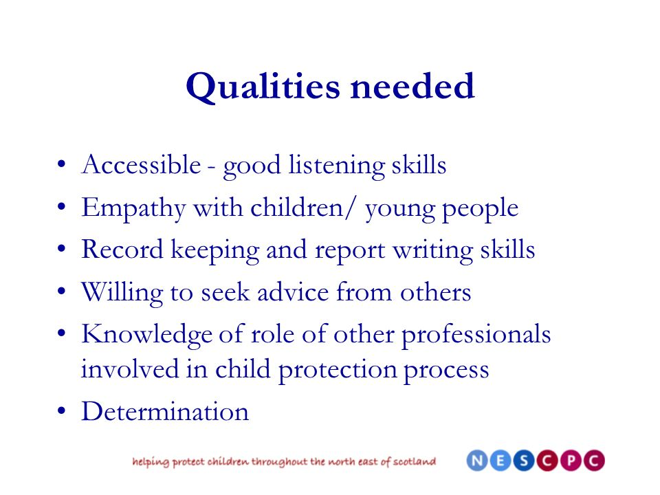 Qualities needed Accessible - good listening skills Empathy with children/ young people Record keeping and report writing skills Willing to seek advice from others Knowledge of role of other professionals involved in child protection process Determination