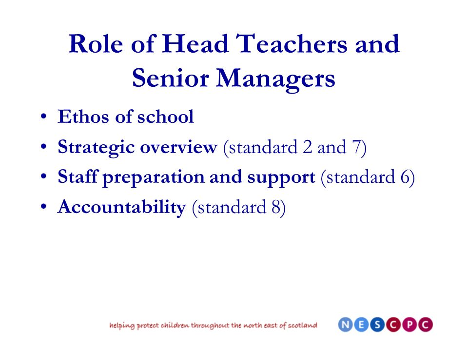Role of Head Teachers and Senior Managers Ethos of school Strategic overview (standard 2 and 7) Staff preparation and support (standard 6) Accountability (standard 8)
