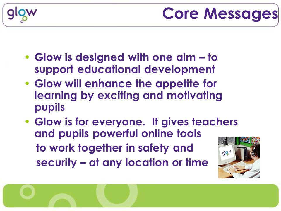 Core Messages Glow is designed with one aim – to support educational development Glow will enhance the appetite for learning by exciting and motivating pupils Glow is for everyone.