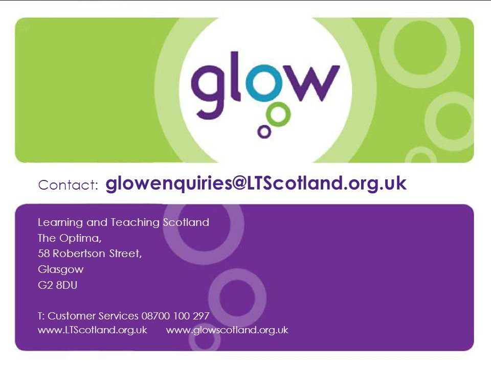 Contact: glowenquiries@LTScotland.org.uk Learning and Teaching Scotland The Optima, 58 Robertson Street, Glasgow G2 8DU T: Customer Services 08700 100 297 www.LTScotland.org.uk www.glowscotland.org.uk