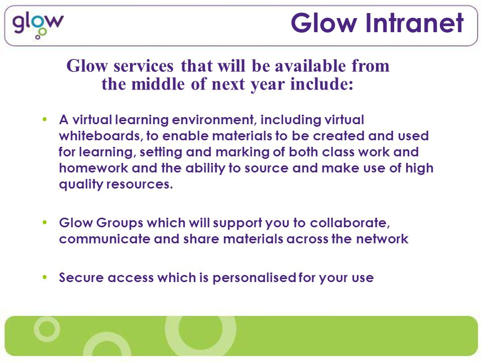 Glow Intranet A virtual learning environment, including virtual whiteboards, to enable materials to be created and used for learning, setting and mark