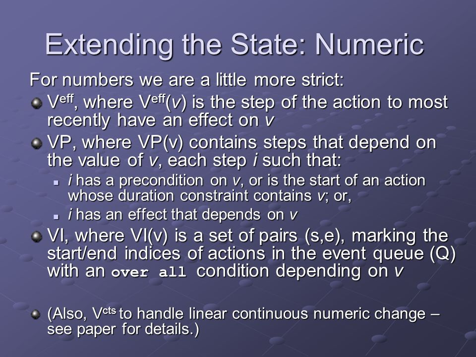 Extending the State: Numeric For numbers we are a little more strict: V eff, where V eff (v) is the step of the action to most recently have an effect on v VP, where VP(v) contains steps that depend on the value of v, each step i such that: i has a precondition on v, or is the start of an action whose duration constraint contains v; or, i has a precondition on v, or is the start of an action whose duration constraint contains v; or, i has an effect that depends on v i has an effect that depends on v VI, where VI(v) is a set of pairs (s,e), marking the start/end indices of actions in the event queue (Q) with an over all condition depending on v (Also, V cts to handle linear continuous numeric change – see paper for details.)