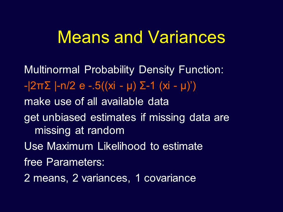 Means and Variances Multinormal Probability Density Function: -|2πΣ |-n/2 e -.5((xi - μ) Σ-1 (xi - μ)) make use of all available data get unbiased estimates if missing data are missing at random Use Maximum Likelihood to estimate free Parameters: 2 means, 2 variances, 1 covariance