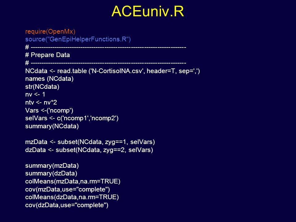ACEuniv.R require(OpenMx) source( GenEpiHelperFunctions.R ) # ----------------------------------------------------------------------- # Prepare Data # ----------------------------------------------------------------------- NCdata <- read.table ( N-CortisolNA.csv , header=T, sep= , ) names (NCdata) str(NCdata) nv <- 1 ntv <- nv*2 Vars <-( ncomp ) selVars <- c( ncomp1 , ncomp2 ) summary(NCdata) mzData <- subset(NCdata, zyg==1, selVars) dzData <- subset(NCdata, zyg==2, selVars) summary(mzData) summary(dzData) colMeans(mzData,na.rm=TRUE) cov(mzData,use= complete ) colMeans(dzData,na.rm=TRUE) cov(dzData,use= complete )