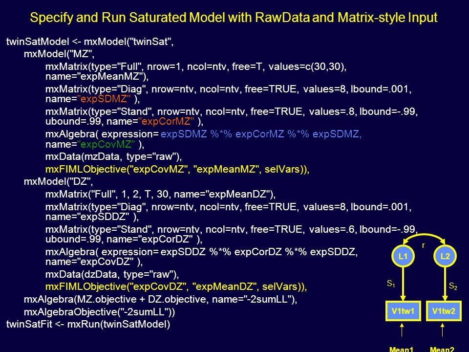 Specify and Run Saturated Model with RawData and Matrix-style Input twinSatModel <- mxModel( twinSat , mxModel( MZ , mxMatrix(type= Full , nrow=1, ncol=ntv, free=T, values=c(30,30), name= expMeanMZ ), mxMatrix(type= Diag , nrow=ntv, ncol=ntv, free=TRUE, values=8, lbound=.001, name= expSDMZ ), mxMatrix(type= Stand , nrow=ntv, ncol=ntv, free=TRUE, values=.8, lbound=-.99, ubound=.99, name= expCorMZ ), mxAlgebra( expression= expSDMZ %*% expCorMZ %*% expSDMZ, name= expCovMZ ), mxData(mzData, type= raw ), mxFIMLObjective( expCovMZ , expMeanMZ , selVars)), mxModel( DZ , mxMatrix( Full , 1, 2, T, 30, name= expMeanDZ ), mxMatrix(type= Diag , nrow=ntv, ncol=ntv, free=TRUE, values=8, lbound=.001, name= expSDDZ ), mxMatrix(type= Stand , nrow=ntv, ncol=ntv, free=TRUE, values=.6, lbound=-.99, ubound=.99, name= expCorDZ ), mxAlgebra( expression= expSDDZ %*% expCorDZ %*% expSDDZ, name= expCovDZ ), mxData(dzData, type= raw ), mxFIMLObjective( expCovDZ , expMeanDZ , selVars)), mxAlgebra(MZ.objective + DZ.objective, name= -2sumLL ), mxAlgebraObjective( -2sumLL )) twinSatFit <- mxRun(twinSatModel) V1tw1V1tw2 L1L2 Mean1Mean2 S1S1 S2S2 r