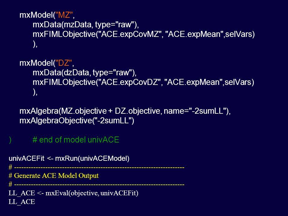 mxModel( MZ , mxData(mzData, type= raw ), mxFIMLObjective( ACE.expCovMZ , ACE.expMean ,selVars) ), mxModel( DZ , mxData(dzData, type= raw ), mxFIMLObjective( ACE.expCovDZ , ACE.expMean ,selVars) ), mxAlgebra(MZ.objective + DZ.objective, name= -2sumLL ), mxAlgebraObjective( -2sumLL ) )# end of model univACE univACEFit <- mxRun(univACEModel) # ----------------------------------------------------------------------- # Generate ACE Model Output # ----------------------------------------------------------------------- LL_ACE <- mxEval(objective, univACEFit) LL_ACE