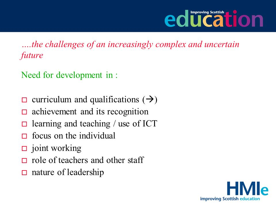 HM Inspectorate of Education ….the challenges of an increasingly complex and uncertain future Need for development in : o curriculum and qualifications ( ) o achievement and its recognition o learning and teaching / use of ICT o focus on the individual o joint working o role of teachers and other staff o nature of leadership
