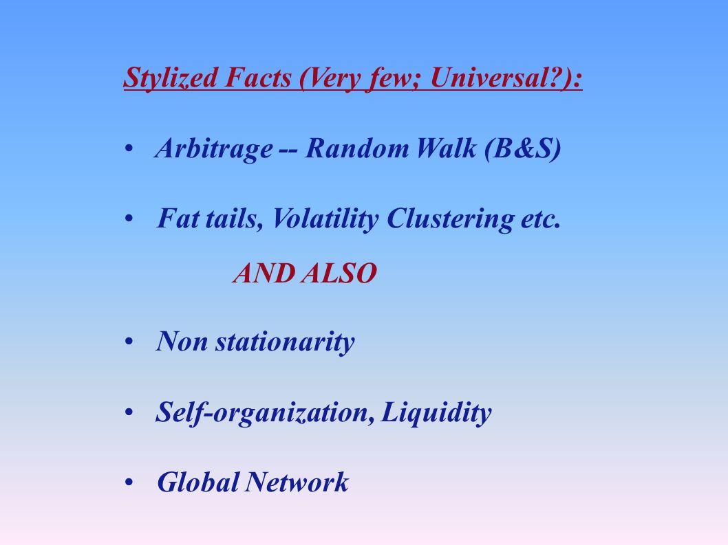 Stylized Facts (Very few; Universal ): Arbitrage -- Random Walk (B&S) Fat tails, Volatility Clustering etc.