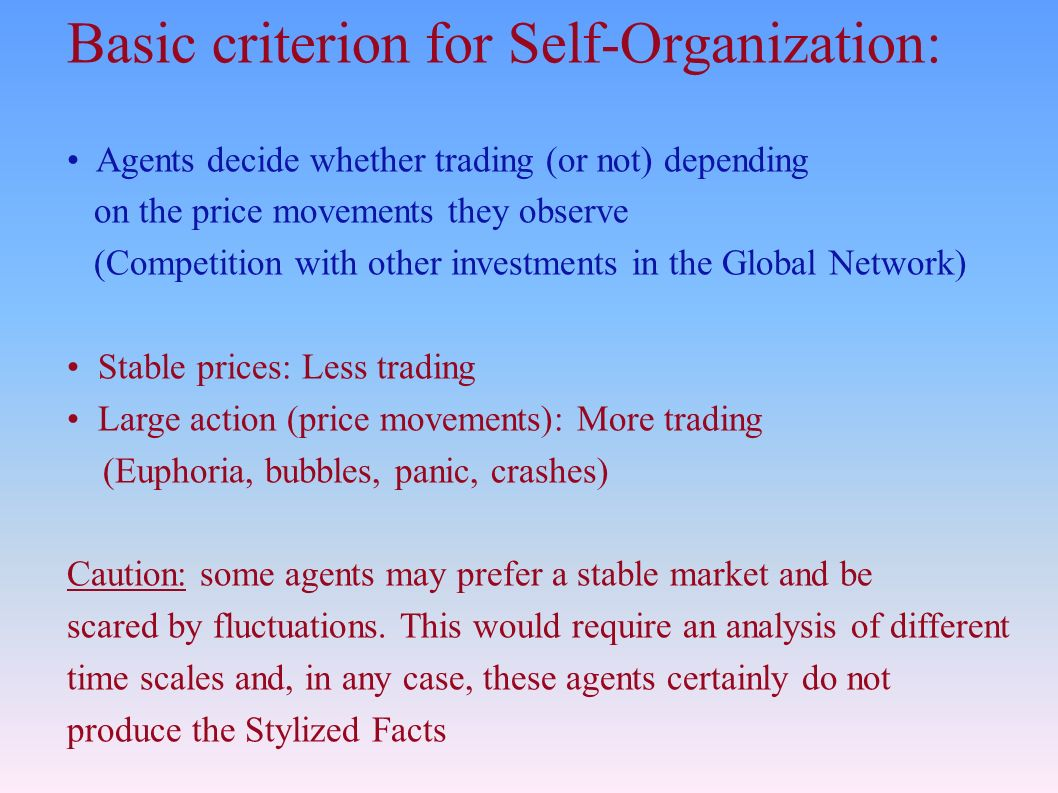 Basic criterion for Self-Organization: Agents decide whether trading (or not) depending on the price movements they observe (Competition with other investments in the Global Network) Stable prices: Less trading Large action (price movements): More trading (Euphoria, bubbles, panic, crashes) Caution: some agents may prefer a stable market and be scared by fluctuations.