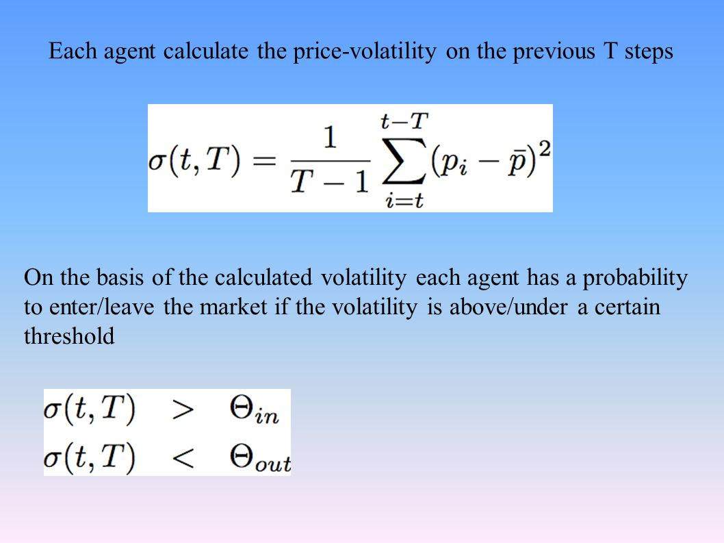 On the basis of the calculated volatility each agent has a probability to enter/leave the market if the volatility is above/under a certain threshold Each agent calculate the price-volatility on the previous T steps