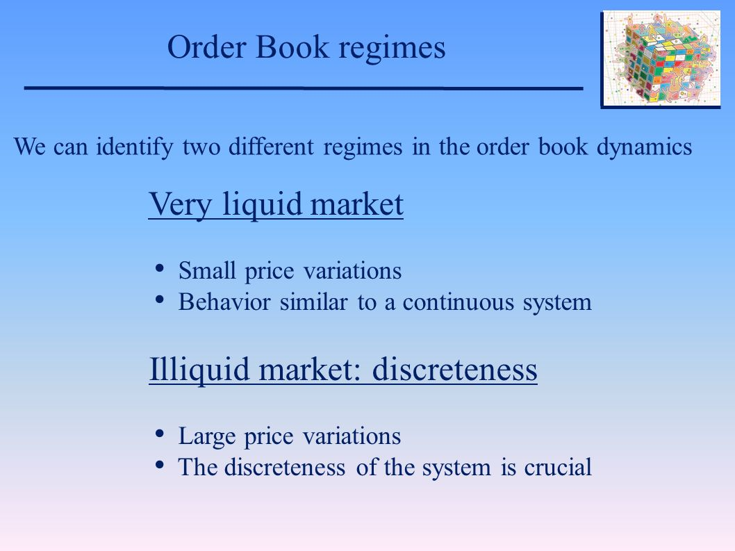 Order Book regimes We can identify two different regimes in the order book dynamics Very liquid market Small price variations Behavior similar to a continuous system Illiquid market: discreteness Large price variations The discreteness of the system is crucial