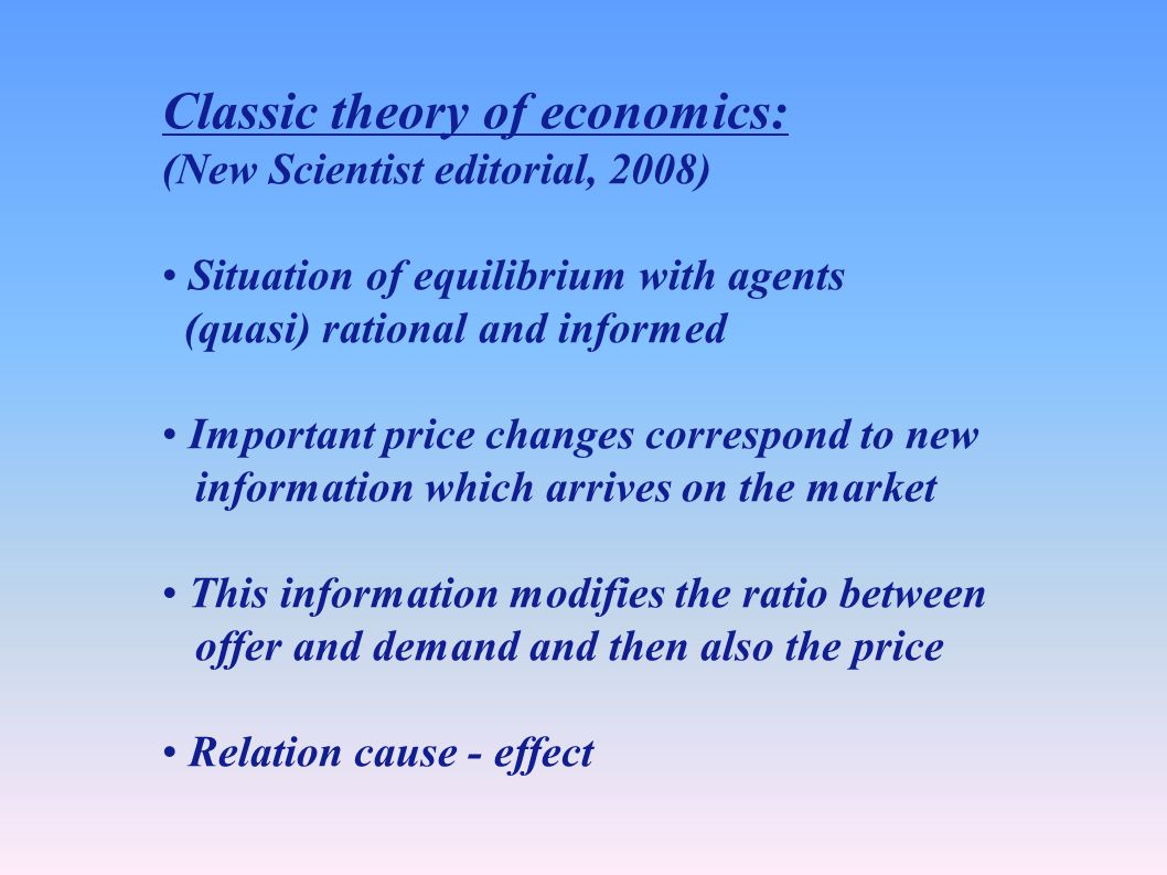 Classic theory of economics: (New Scientist editorial, 2008) Situation of equilibrium with agents (quasi) rational and informed Important price changes correspond to new information which arrives on the market This information modifies the ratio between offer and demand and then also the price Relation cause - effect