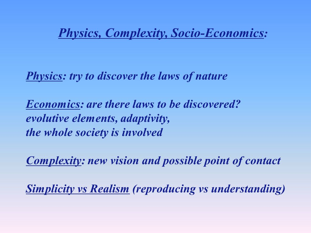 Physics, Complexity, Socio-Economics : Physics: try to discover the laws of nature Economics: are there laws to be discovered.