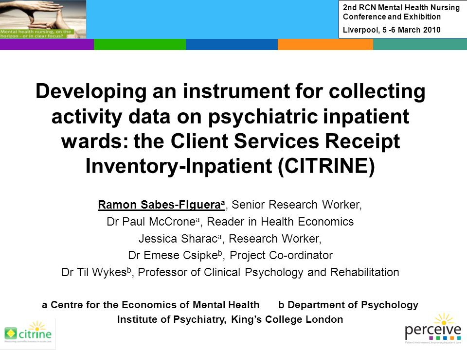 Developing an instrument for collecting activity data on psychiatric inpatient wards: the Client Services Receipt Inventory-Inpatient (CITRINE) Ramon Sabes-Figuera a, Senior Research Worker, Dr Paul McCrone a, Reader in Health Economics Jessica Sharac a, Research Worker, Dr Emese Csipke b, Project Co-ordinator Dr Til Wykes b, Professor of Clinical Psychology and Rehabilitation a Centre for the Economics of Mental Health b Department of Psychology Institute of Psychiatry, Kings College London 2nd RCN Mental Health Nursing Conference and Exhibition Liverpool, 5 -6 March 2010