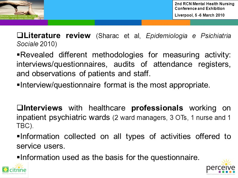 Literature review (Sharac et al, Epidemiologia e Psichiatria Sociale 2010) Revealed different methodologies for measuring activity: interviews/questionnaires, audits of attendance registers, and observations of patients and staff.