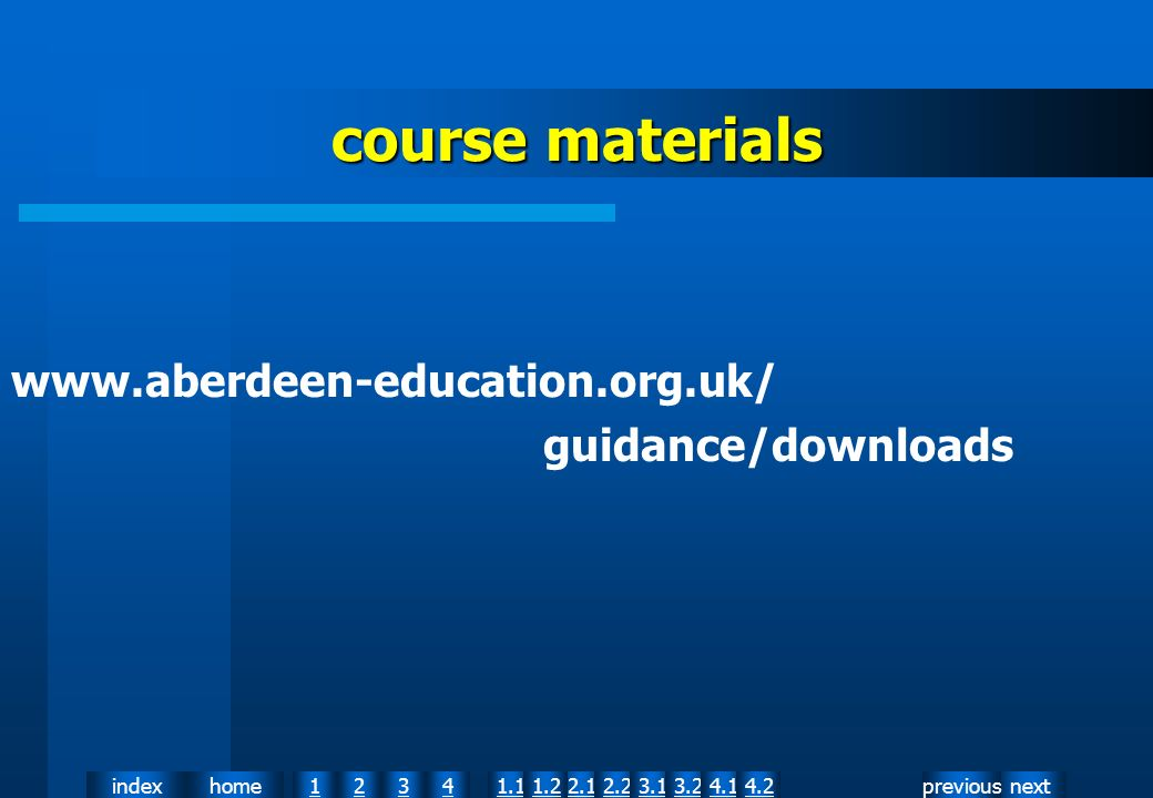 nextpreviousindexhome12341.12.11.22.23.13.24.14.2 course materials www.aberdeen-education.org.uk/ guidance/downloads