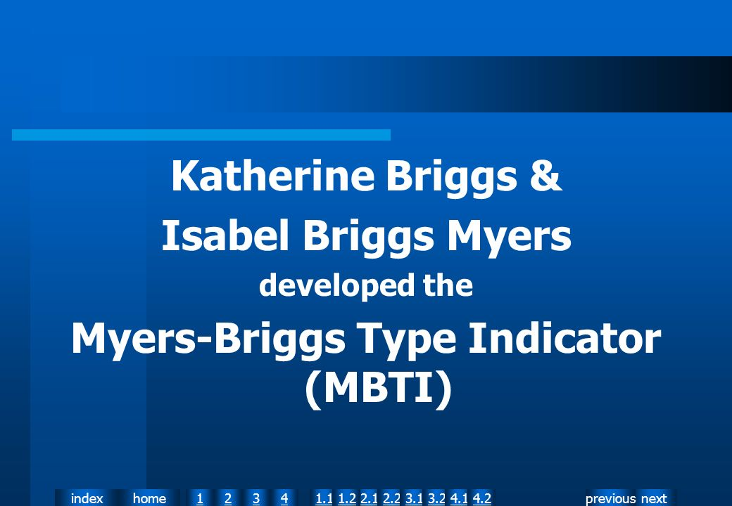 nextpreviousindexhome12341.12.11.22.23.13.24.14.2 Katherine Briggs & Isabel Briggs Myers developed the Myers-Briggs Type Indicator (MBTI)