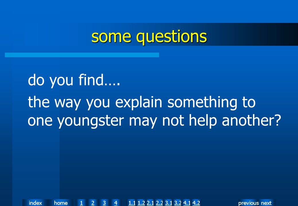 nextpreviousindexhome12341.12.11.22.23.13.24.14.2 some questions do you find…. the way you explain something to one youngster may not help another?