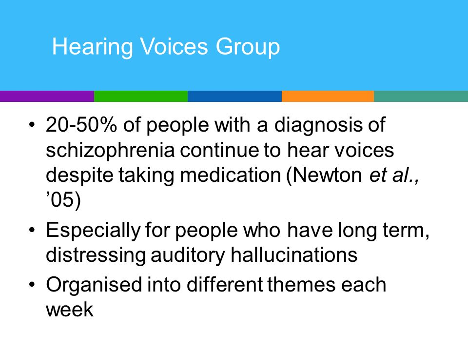 20-50% of people with a diagnosis of schizophrenia continue to hear voices despite taking medication (Newton et al., 05) Especially for people who have long term, distressing auditory hallucinations Organised into different themes each week Hearing Voices Group